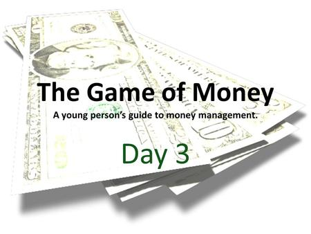 The Game of Money A young persons guide to money management. Day 3.