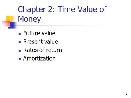 1 Chapter 2: Time Value of Money Future value Present value Rates of return Amortization.