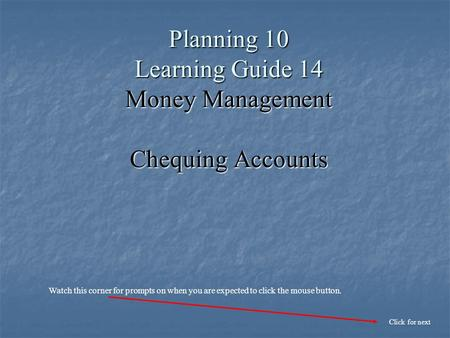 Planning 10 Learning Guide 14 Money Management Chequing Accounts Click for next Watch this corner for prompts on when you are expected to click the mouse.
