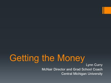 Getting the Money Lynn Curry McNair Director and Grad School Coach Central Michigan University.