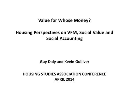 Value for Whose Money? Housing Perspectives on VFM, Social Value and Social Accounting Guy Daly and Kevin Gulliver HOUSING STUDIES ASSOCIATION CONFERENCE.