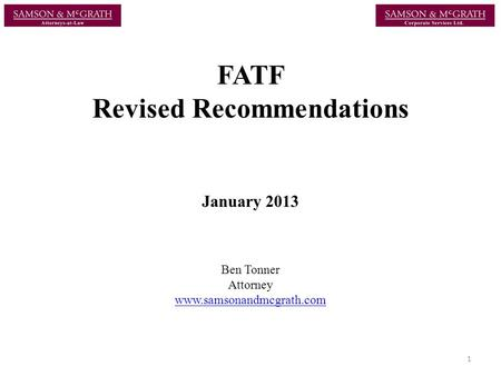 FATF Revised Recommendations January 2013 Ben Tonner Attorney www.samsonandmcgrath.com 1.