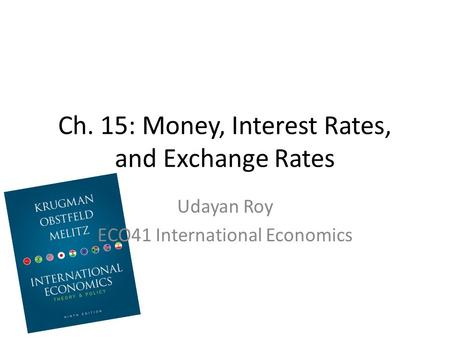 Ch. 15: Money, Interest Rates, and Exchange Rates Udayan Roy ECO41 International Economics.