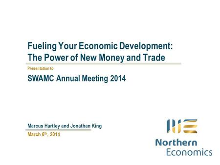 Fueling Your Economic Development: The Power of New Money and Trade March 6 th, 2014 Marcus Hartley and Jonathan King Presentation to SWAMC Annual Meeting.