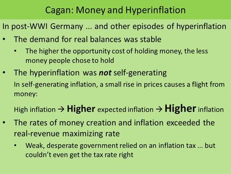 Cagan: Money and Hyperinflation In post-WWI Germany... and other episodes of hyperinflation The demand for real balances was stable The higher the opportunity.