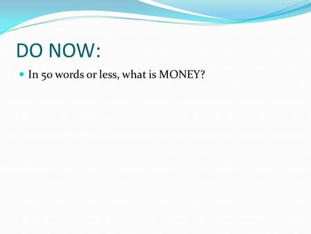 DO NOW: In 50 words or less, what is MONEY?. THE HISTORY OF MONEY.