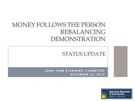 MONEY FOLLOWS THE PERSON REBALANCING DEMONSTRATION STATUS UPDATE LONG TERM PLANNING COMMITTEE DECEMBER 10, 2013.