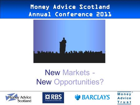 New Markets - New Opportunities?. 05/05/2011 The Money Advice Service Scotland.