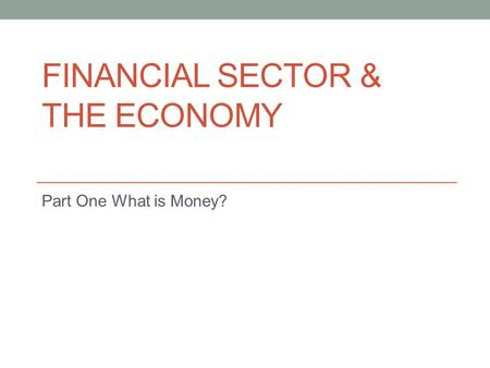 FINANCIAL SECTOR & THE ECONOMY Part One What is Money?