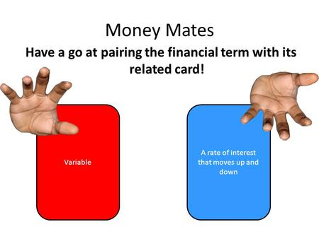 Money Mates Have a go at pairing the financial term with its related card! Variable A rate of interest that moves up and down =
