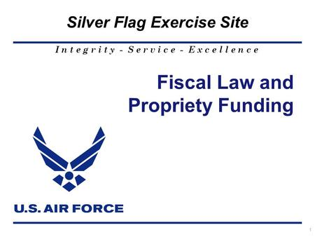 I n t e g r i t y - S e r v i c e - E x c e l l e n c e Silver Flag Exercise Site 1 Fiscal Law and Propriety Funding.