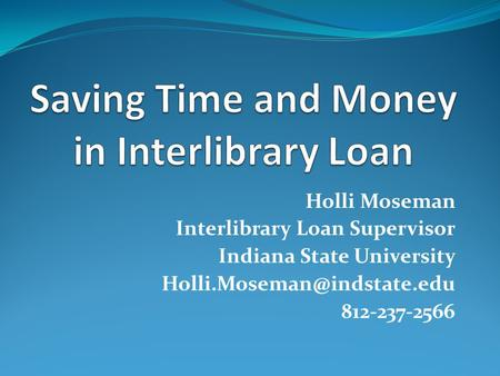 Holli Moseman Interlibrary Loan Supervisor Indiana State University 812-237-2566.