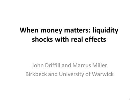 When money matters: liquidity shocks with real effects John Driffill and Marcus Miller Birkbeck and University of Warwick 1.
