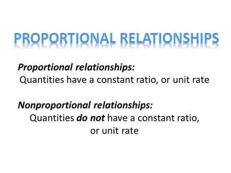 Proportional relationships: Quantities have a constant ratio, or unit rate Nonproportional relationships: Quantities do not have a constant ratio, or unit.