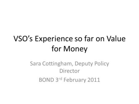 VSOs Experience so far on Value for Money Sara Cottingham, Deputy Policy Director BOND 3 rd February 2011.