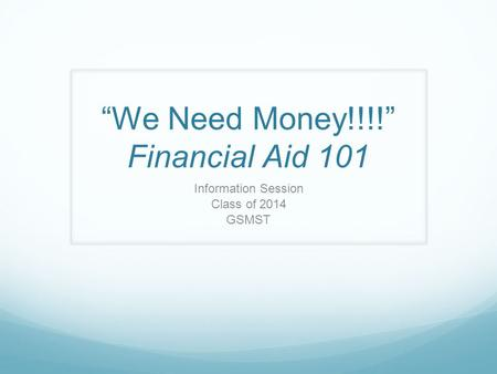 We Need Money!!!! Financial Aid 101 Information Session Class of 2014 GSMST.