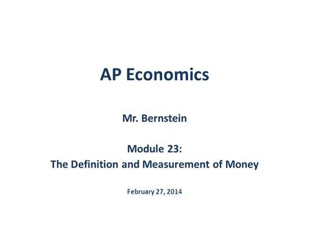 AP Economics Mr. Bernstein Module 23: The Definition and Measurement of Money February 27, 2014.
