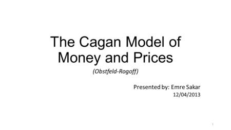 The Cagan Model of Money and Prices (Obstfeld-Rogoff) Presented by: Emre Sakar 12/04/2013 1.