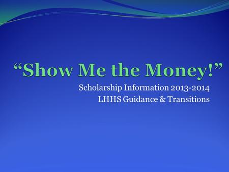 Scholarship Information 2013-2014 LHHS Guidance & Transitions.