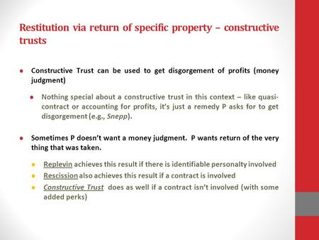 Restitution via return of specific property – constructive trusts Constructive Trust can be used to get disgorgement of profits (money judgment) Nothing.