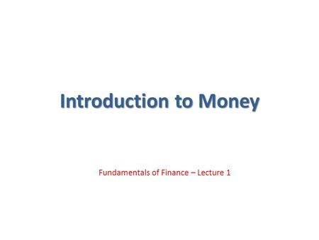 Introduction to Money Fundamentals of Finance – Lecture 1.