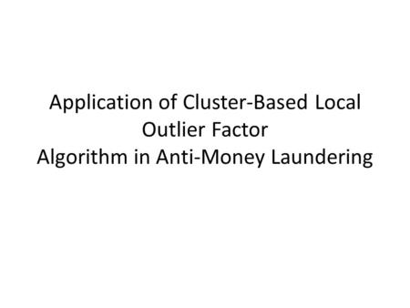 Application of Cluster-Based Local Outlier Factor Algorithm in Anti-Money Laundering.