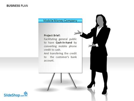BUSINESS PLAN Project Brief: Facilitating general public to have Cash-in-hand by converting mobile phone credit to cash. And transfering the credit to.