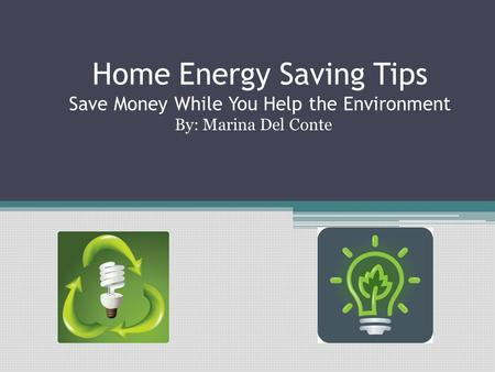 Home Energy Saving Tips Save Money While You Help the Environment By: Marina Del Conte.