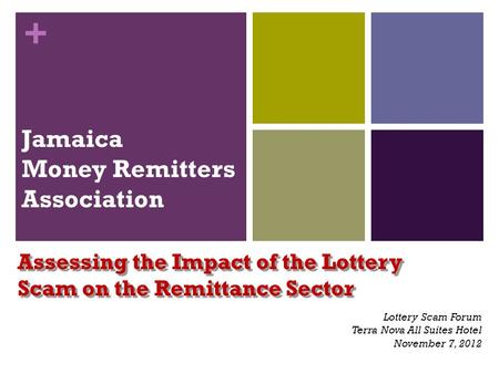 + Jamaica Money Remitters Association Assessing the Impact of the Lottery Scam on the Remittance Sector Lottery Scam Forum Terra Nova All Suites Hotel.