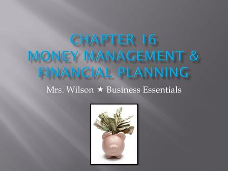 Mrs. Wilson Business Essentials. This lesson provides information about money management basics and the reports used to measure financial progress.