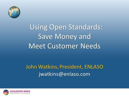 Using Open Standards: Save Money and Meet Customer Needs Using Open Standards: Save Money and Meet Customer Needs John Watkins, President, ENLASO
