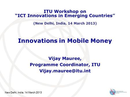New Delhi, India, 14 March 2013 Innovations in Mobile Money Vijay Mauree, Programme Coordinator, ITU ITU Workshop on ICT Innovations.