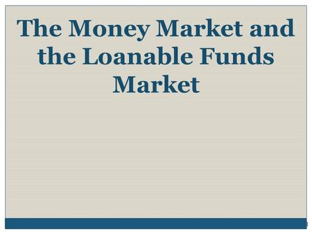 The Money Market and the Loanable Funds Market 1.