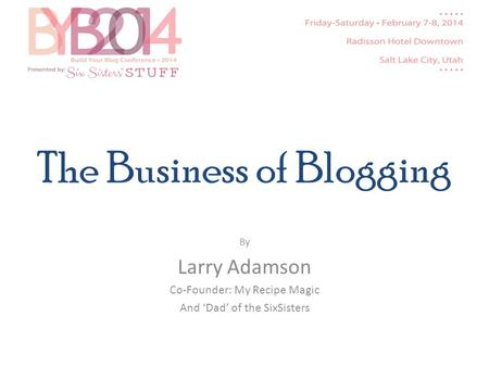 The Business of Blogging By Larry Adamson Co-Founder: My Recipe Magic And Dad of the SixSisters.