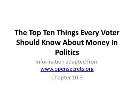 The Top Ten Things Every Voter Should Know About Money In Politics Information adapted from www.opensecrets.org www.opensecrets.org Chapter 10.3.