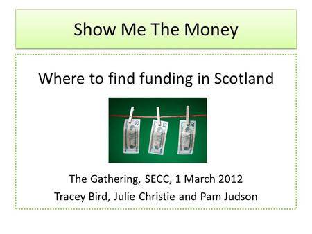 Show Me The Money Where to find funding in Scotland The Gathering, SECC, 1 March 2012 Tracey Bird, Julie Christie and Pam Judson.