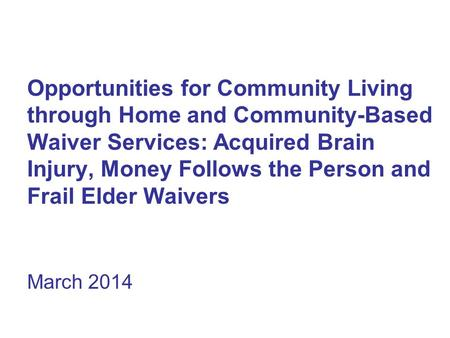 Opportunities for Community Living through Home and Community-Based Waiver Services: Acquired Brain Injury, Money Follows the Person and Frail Elder Waivers.
