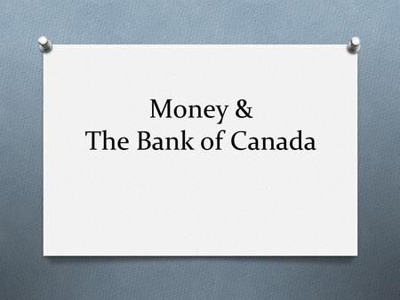 Money & The Bank of Canada. Three criteria of Money O A Medium of Exchange O A Store of Value O A Unit of Account.