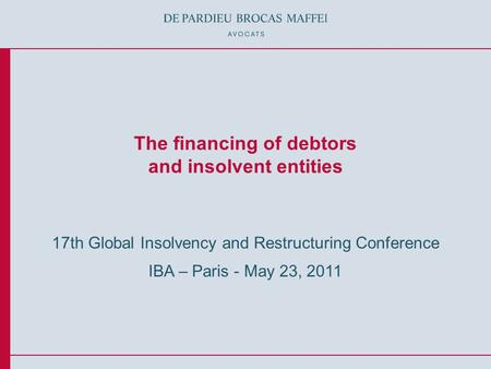 © De Pardieu Brocas Maffei A.A.R.P.I. The financing of debtors and insolvent entities 17th Global Insolvency and Restructuring Conference IBA – Paris -