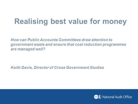 Realising best value for money How can Public Accounts Committees draw attention to government waste and ensure that cost reduction programmes are managed.