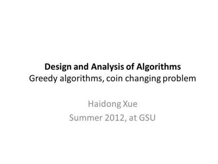 Design and Analysis of Algorithms Greedy algorithms, coin changing problem Haidong Xue Summer 2012, at GSU.