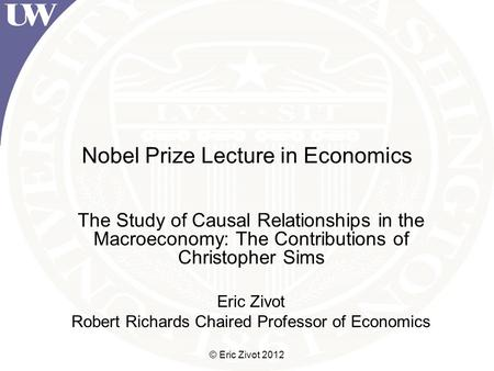 © Eric Zivot 2012 Nobel Prize Lecture in Economics The Study of Causal Relationships in the Macroeconomy: The Contributions of Christopher Sims Eric Zivot.