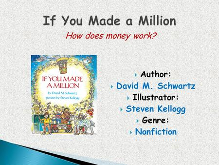 If You Made a Million How does money work? Author: David M. Schwartz