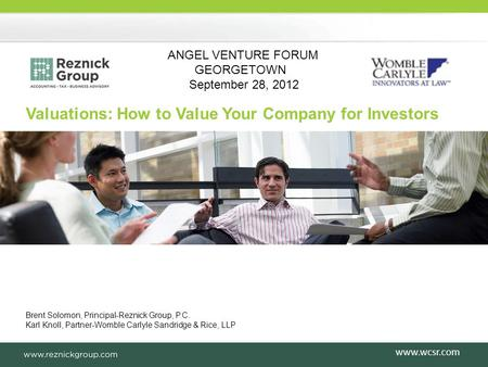 Brent Solomon, Principal-Reznick Group, P.C. Karl Knoll, Partner-Womble Carlyle Sandridge & Rice, LLP Valuations: How to Value Your Company for Investors.