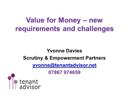 Yvonne Davies Scrutiny & Empowerment Partners 07867 974659 Value for Money – new requirements and challenges.