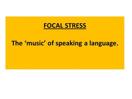 FOCAL STRESS The music of speaking a language.. Basically, CONTENT WORDS are the words in a sentence which are stressed. These words carry new information.