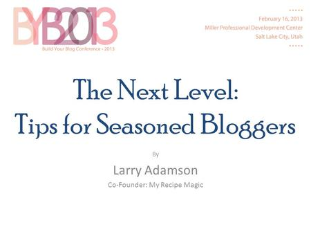 The Next Level: Tips for Seasoned Bloggers By Larry Adamson Co-Founder: My Recipe Magic.
