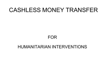 CASHLESS MONEY TRANSFER FOR HUMANITARIAN INTERVENTIONS.