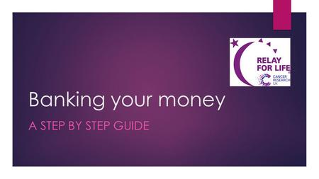 Banking your money A STEP BY STEP GUIDE. STEP ONE COMPLETE A DONATION FORM These are available in your registration pack, at Team Meetings and from our.