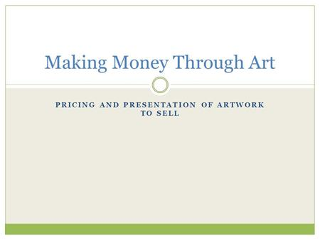PRICING AND PRESENTATION OF ARTWORK TO SELL Making Money Through Art.